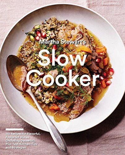 Martha Stewart's Slow Cooker cookbook: 110 Recipes for Flavorful, Foolproof ...