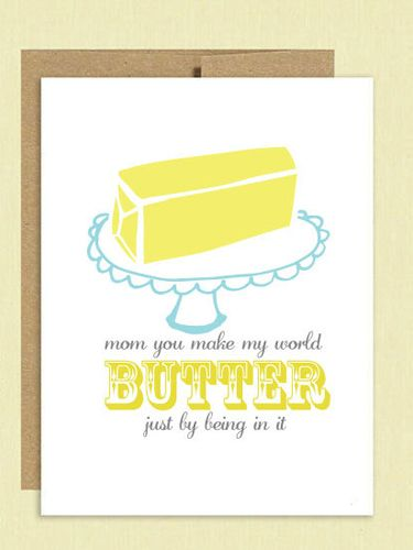 Mom you made my world butter just by being in it.